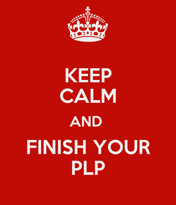KEEP CALM AND  FINISH YOUR PLP
