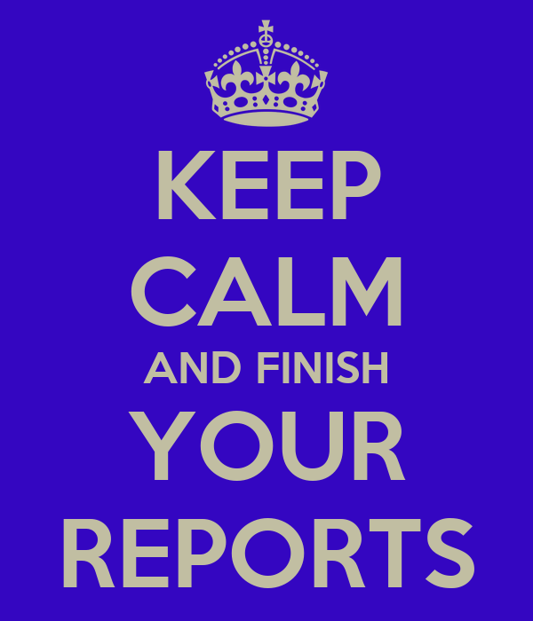KEEP CALM AND FINISH YOUR REPORTS