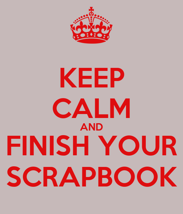 KEEP CALM AND FINISH YOUR SCRAPBOOK