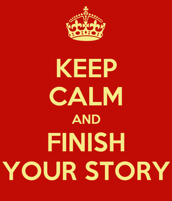 KEEP CALM AND FINISH YOUR STORY