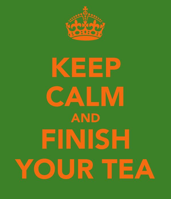 KEEP CALM AND FINISH YOUR TEA