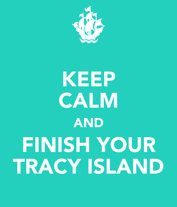 KEEP CALM AND FINISH YOUR TRACY ISLAND