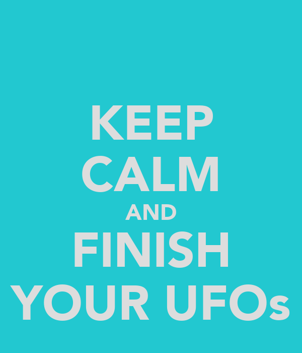 KEEP CALM AND FINISH YOUR UFOs