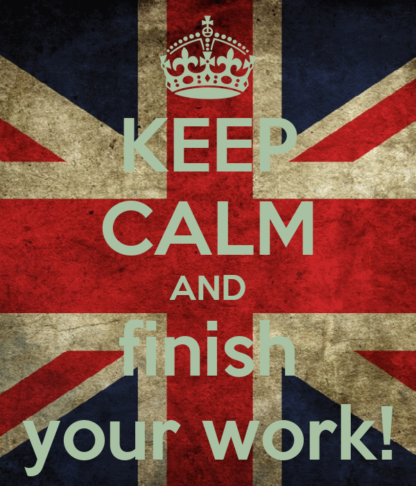 KEEP CALM AND finish your work!
