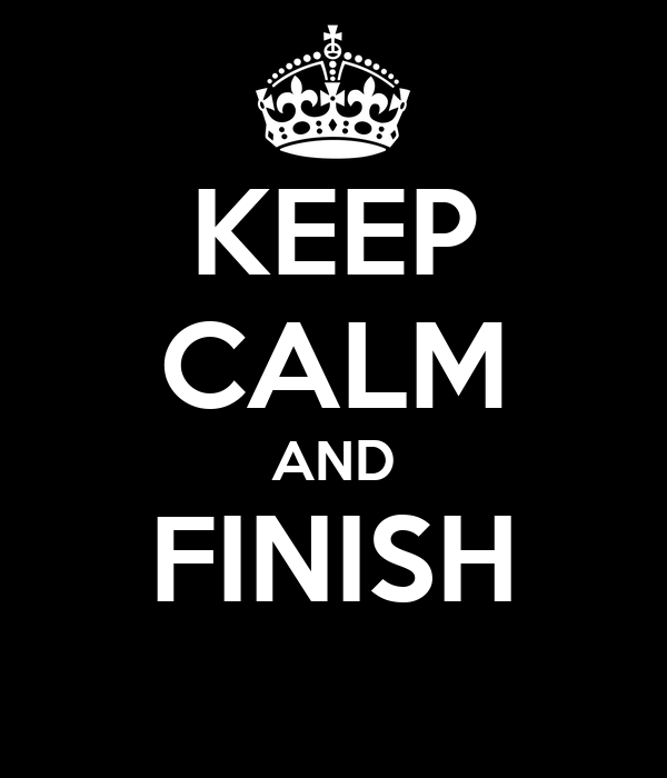 KEEP CALM AND FINISH
