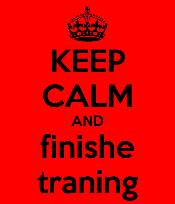 KEEP CALM AND finishe traning