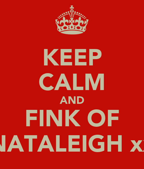 KEEP CALM AND FINK OF NATALEIGH xx