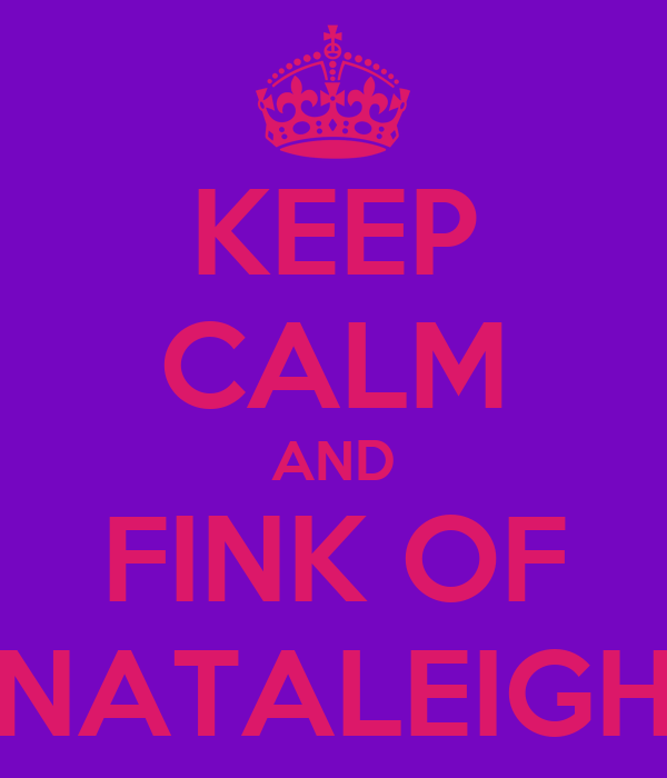 KEEP CALM AND FINK OF NATALEIGH