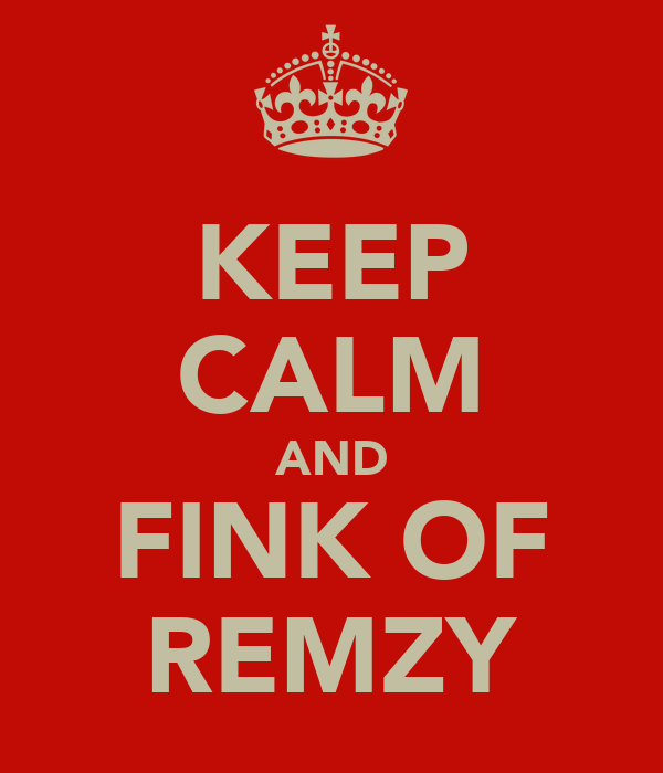 KEEP CALM AND FINK OF REMZY