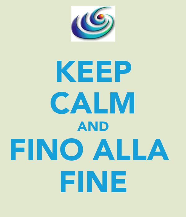 KEEP CALM AND FINO ALLA  FINE