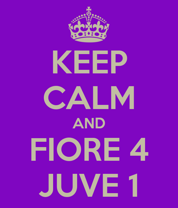 KEEP CALM AND FIORE 4 JUVE 1