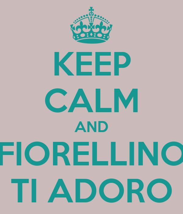 KEEP CALM AND FIORELLINO TI ADORO