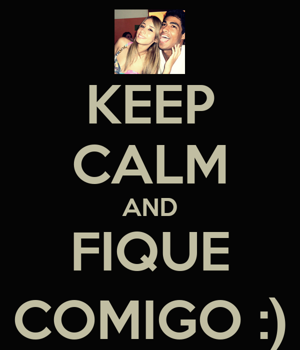 KEEP CALM AND FIQUE COMIGO :)