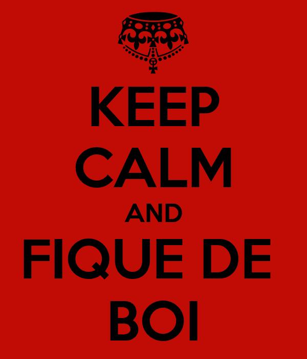 KEEP CALM AND FIQUE DE  BOI