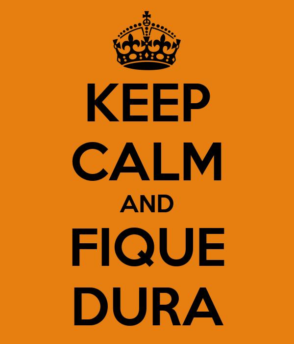 KEEP CALM AND FIQUE DURA