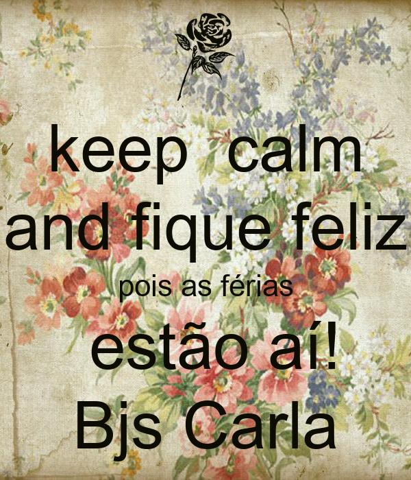 keep  calm and fique feliz pois as férias  estão aí! Bjs Carla