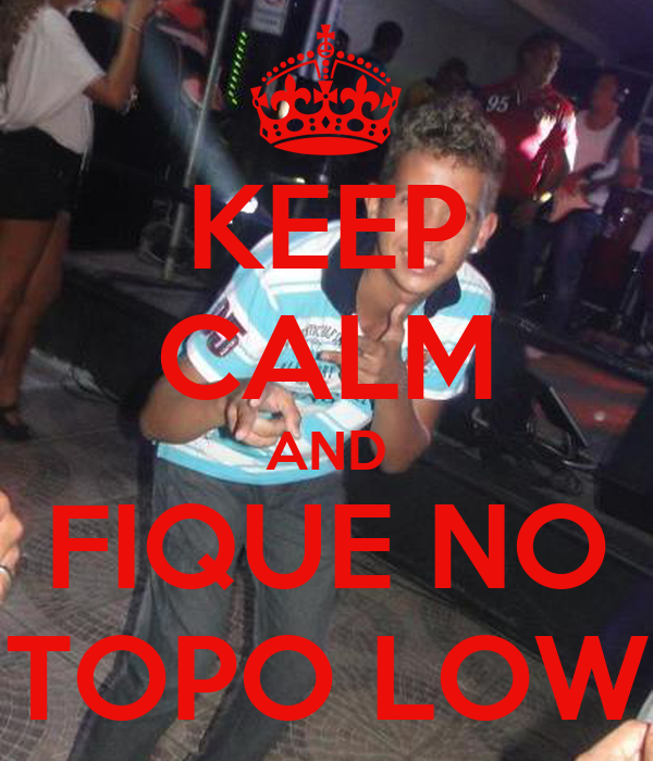 KEEP CALM AND FIQUE NO TOPO LOW