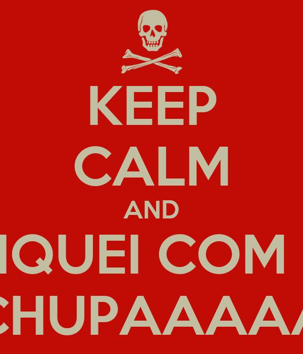 KEEP CALM AND FIQUEI COM 6 CHUPAAAAA