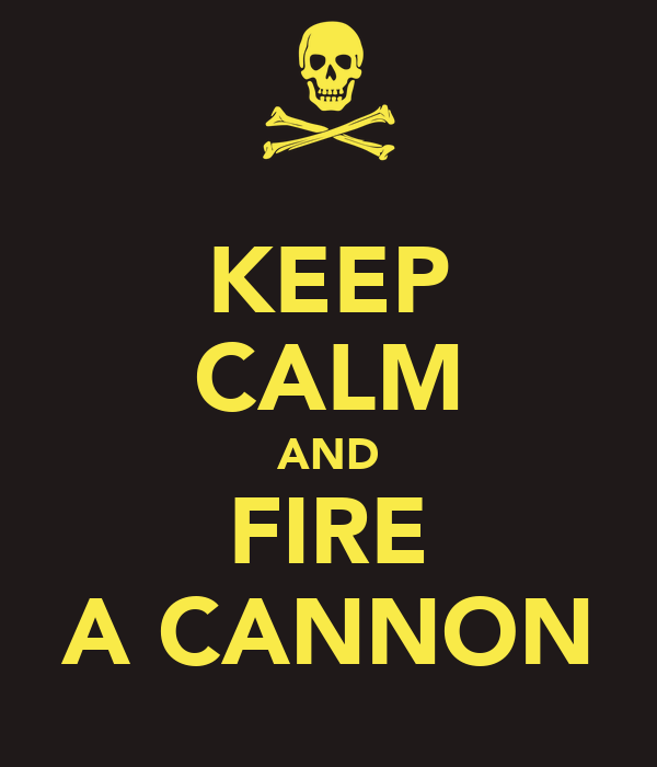 KEEP CALM AND FIRE A CANNON