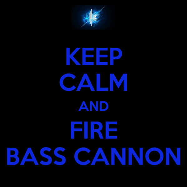 KEEP CALM AND FIRE BASS CANNON