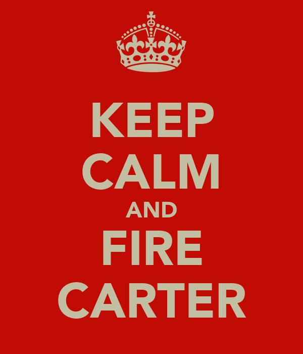 KEEP CALM AND FIRE CARTER