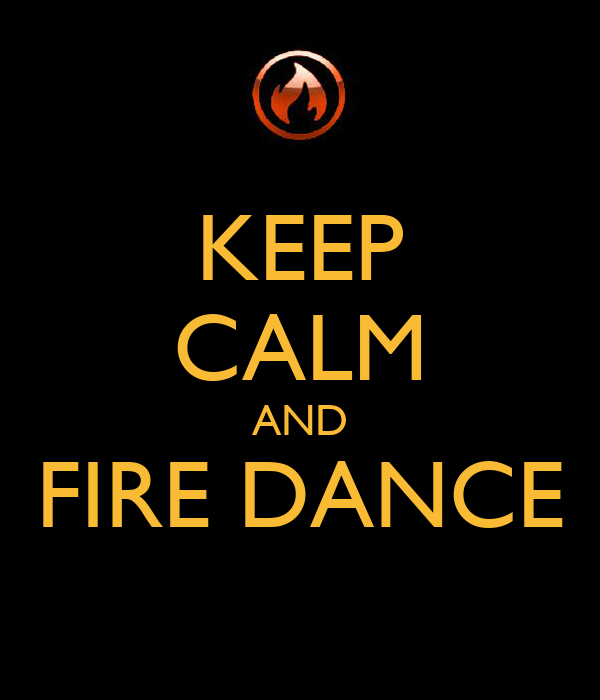 KEEP CALM AND FIRE DANCE
