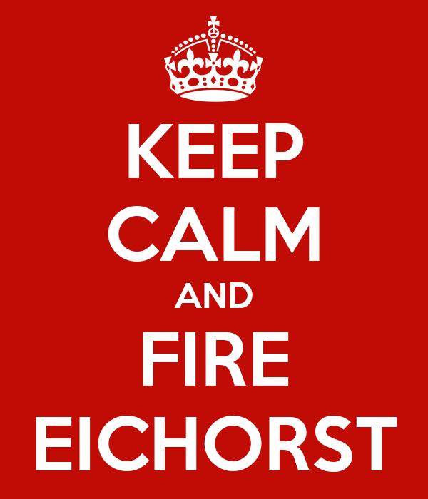 KEEP CALM AND FIRE EICHORST