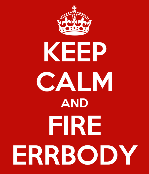KEEP CALM AND FIRE ERRBODY