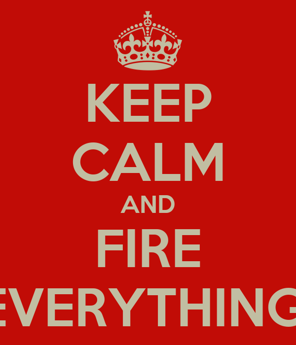 KEEP CALM AND FIRE EVERYTHING!