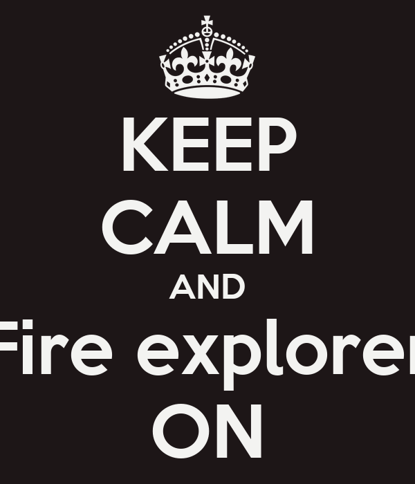 KEEP CALM AND Fire explorer ON