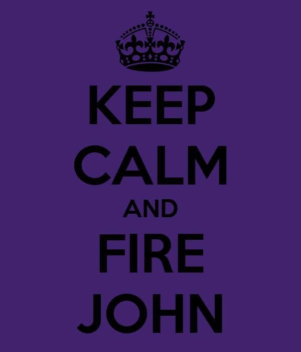 KEEP CALM AND FIRE JOHN