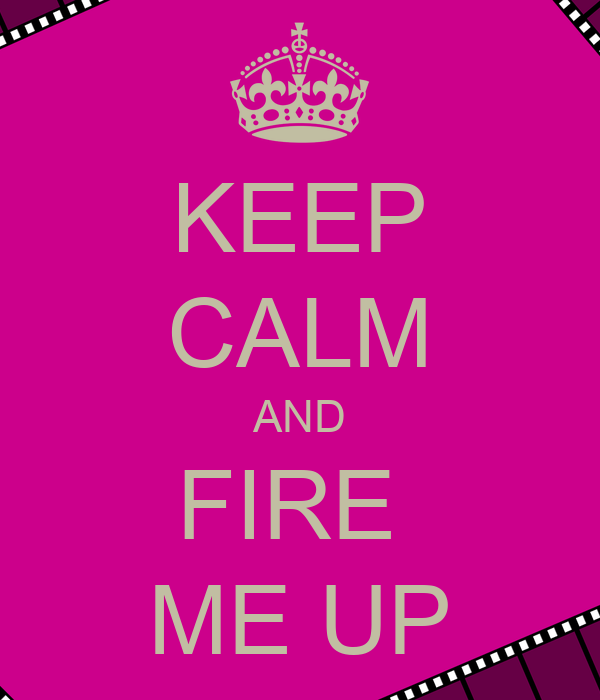 KEEP CALM AND FIRE  ME UP