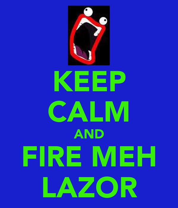 KEEP CALM AND FIRE MEH LAZOR