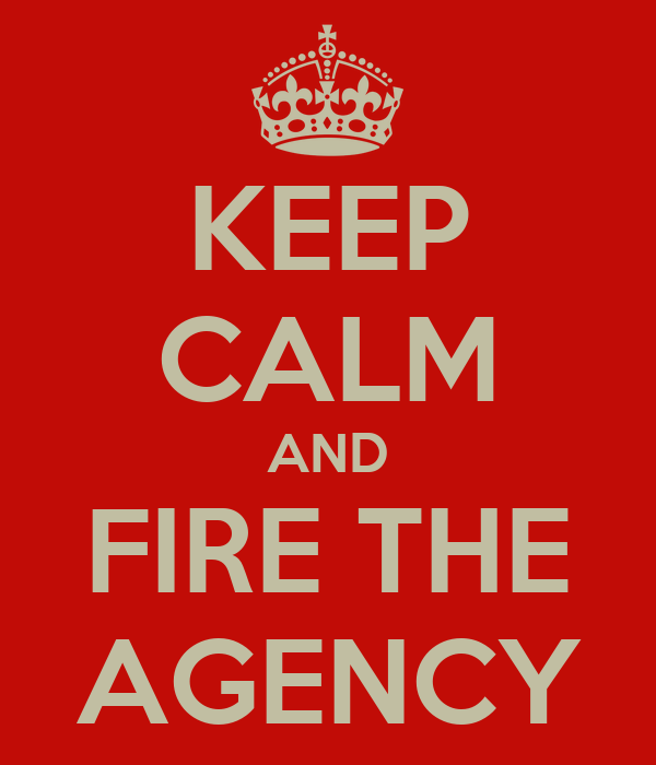 KEEP CALM AND FIRE THE AGENCY
