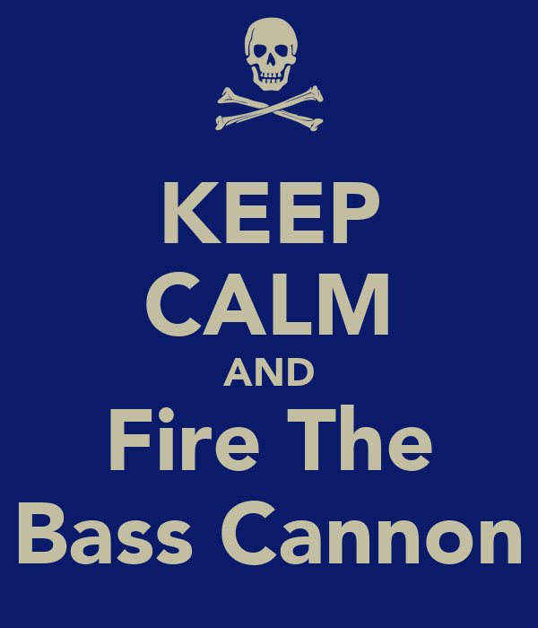 KEEP CALM AND Fire The Bass Cannon