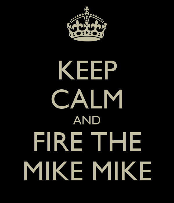 KEEP CALM AND FIRE THE MIKE MIKE