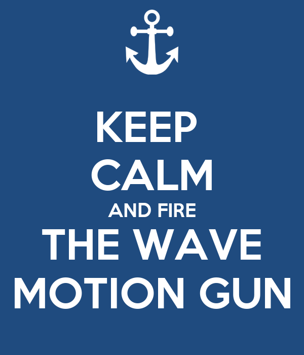 KEEP  CALM AND FIRE THE WAVE MOTION GUN