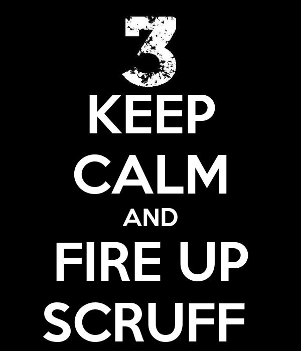 KEEP CALM AND FIRE UP SCRUFF