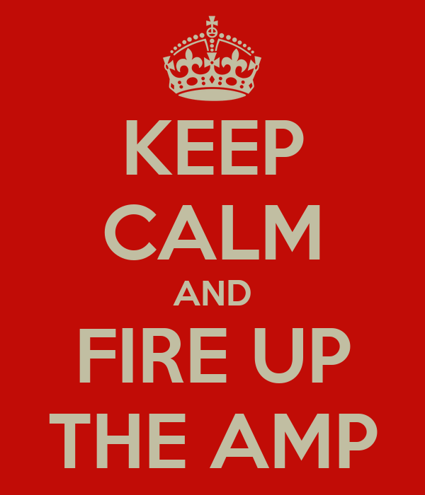 KEEP CALM AND FIRE UP THE AMP