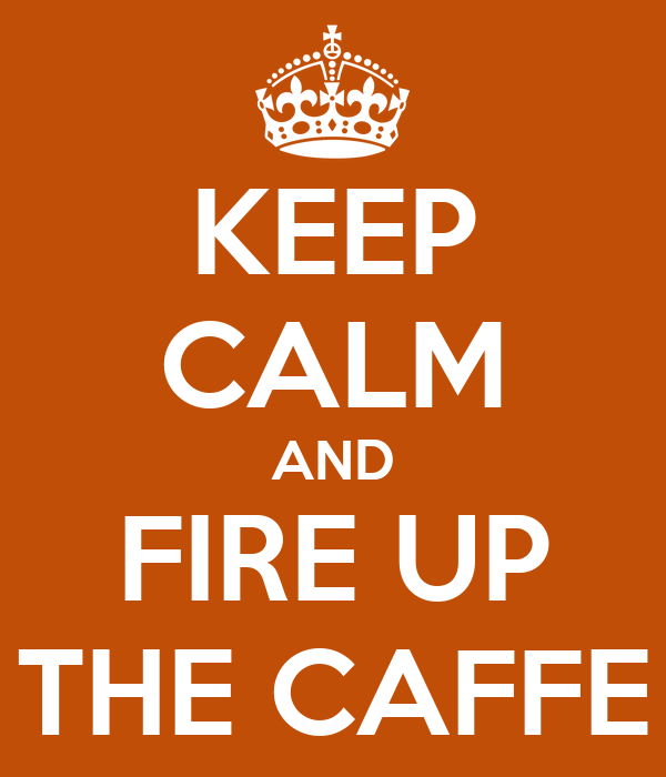 KEEP CALM AND FIRE UP THE CAFFE