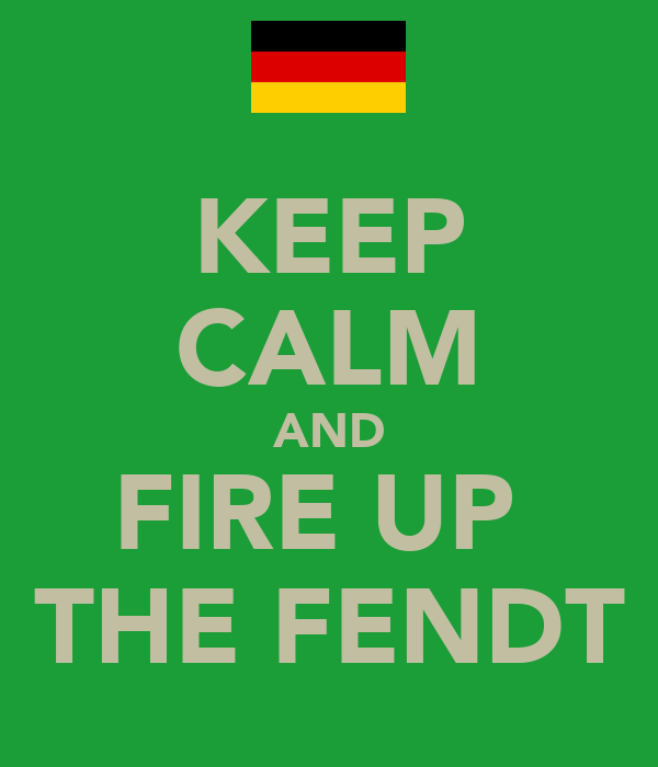 KEEP CALM AND FIRE UP  THE FENDT
