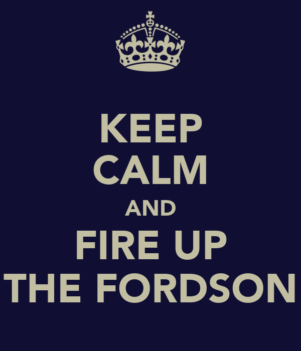 KEEP CALM AND FIRE UP THE FORDSON