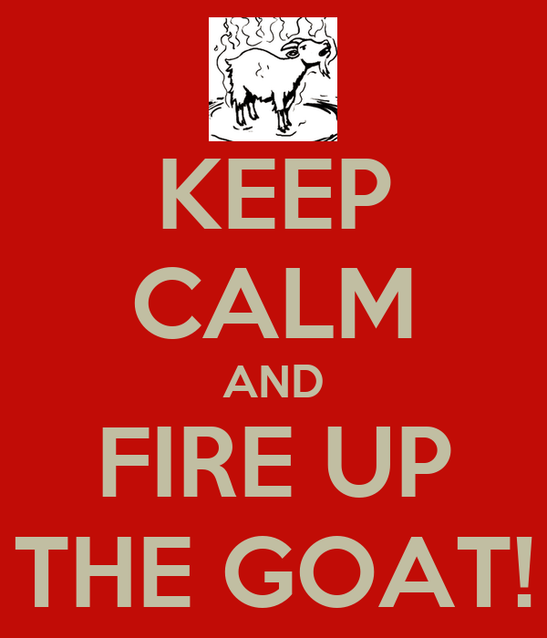 KEEP CALM AND FIRE UP THE GOAT!