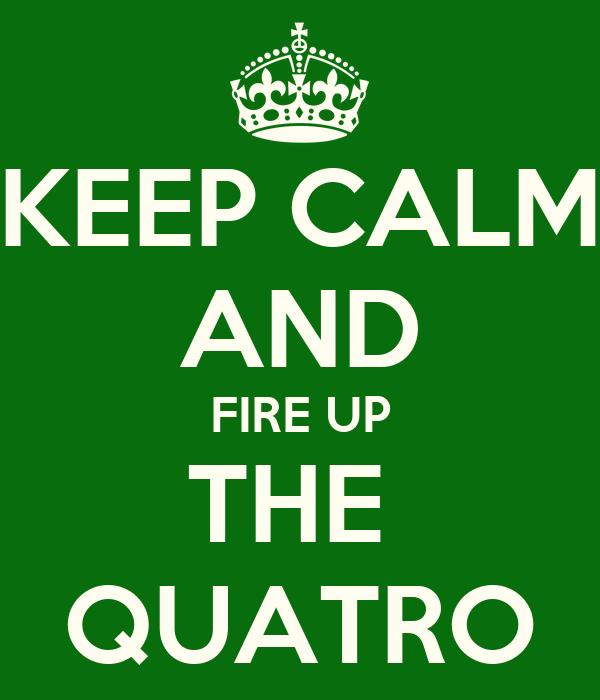 KEEP CALM AND FIRE UP THE  QUATRO