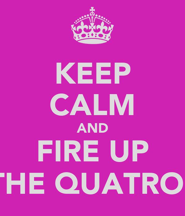 KEEP CALM AND FIRE UP THE QUATRO!