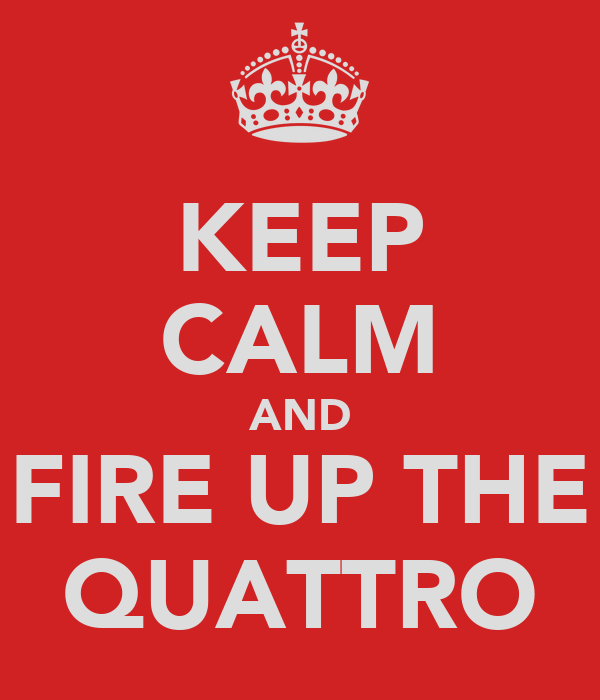 KEEP CALM AND FIRE UP THE QUATTRO