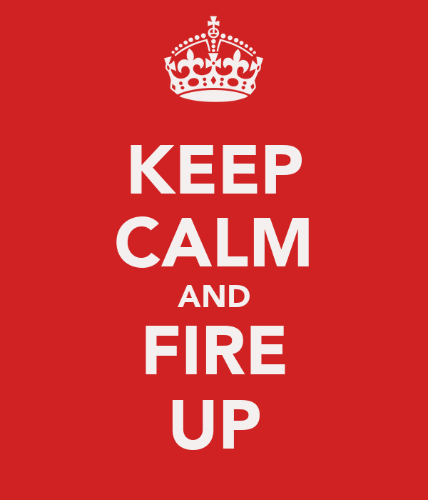 KEEP CALM AND FIRE UP