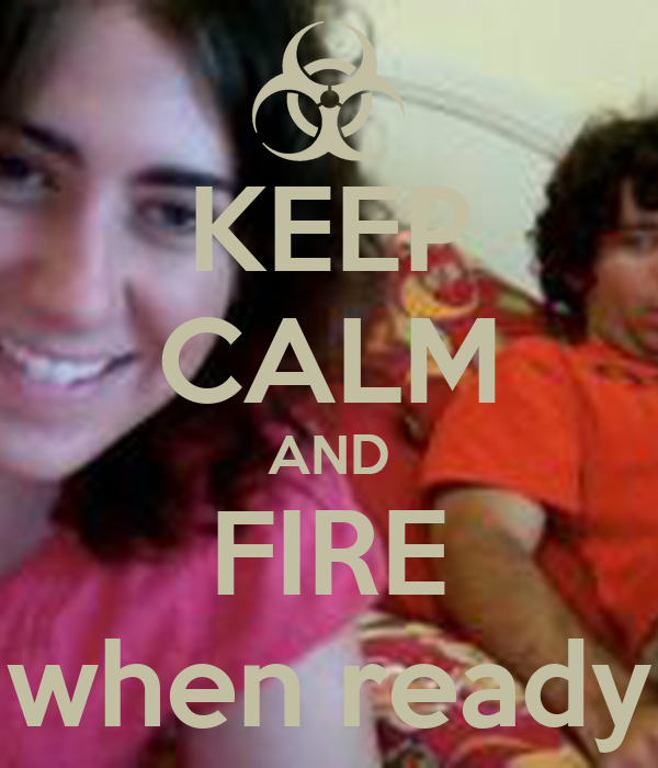 KEEP CALM AND FIRE when ready