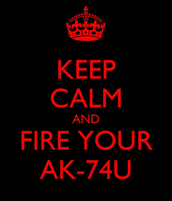 KEEP CALM AND FIRE YOUR AK-74U