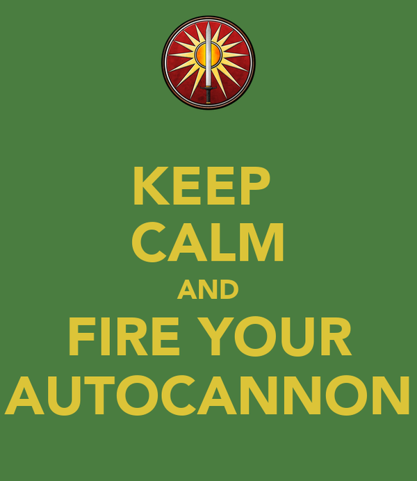 KEEP  CALM AND FIRE YOUR AUTOCANNON